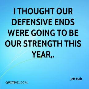 Jeff Holt  - I thought our defensive ends were going to be our strength this year.