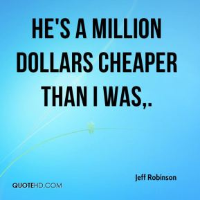 He's a million dollars cheaper than I was.