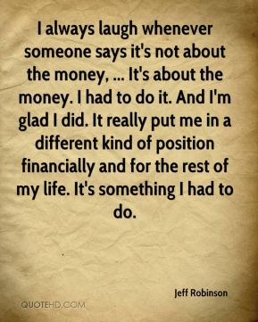 Jeff Robinson  - I always laugh whenever someone says it's not about the money, ... It's about the money. I had to do it. And I'm glad I did. It really put me in a different kind of position financially and for the rest of my life. It's something I had to do.