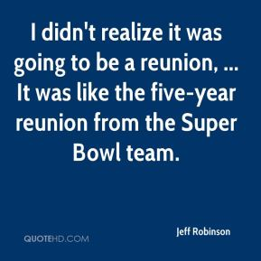 I didn't realize it was going to be a reunion, ... It was like the five-year reunion from the Super Bowl team.