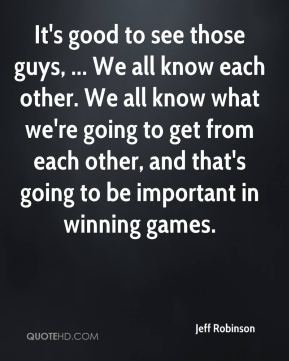 It's good to see those guys, ... We all know each other. We all know what we're going to get from each other, and that's going to be important in winning games.