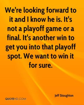 Jeff Stoughton  - We're looking forward to it and I know he is. It's not a playoff game or a final. It's another win to get you into that playoff spot. We want to win it for sure.