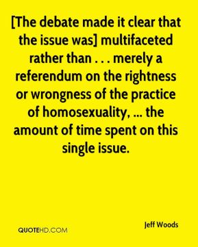Jeff Woods  - [The debate made it clear that the issue was] multifaceted rather than . . . merely a referendum on the rightness or wrongness of the practice of homosexuality, ... the amount of time spent on this single issue.