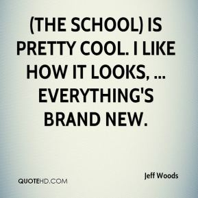 Jeff Woods  - (The school) is pretty cool. I like how it looks, ... Everything's brand new.