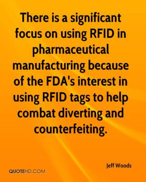 Jeff Woods  - There is a significant focus on using RFID in pharmaceutical manufacturing because of the FDA's interest in using RFID tags to help combat diverting and counterfeiting.