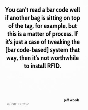 Jeff Woods  - You can't read a bar code well if another bag is sitting on top of the tag, for example, but this is a matter of process. If it's just a case of tweaking the [bar code-based] system that way, then it's not worthwhile to install RFID.