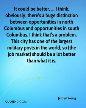 It could be better, ... I think, obviously, there's a huge distinction between opportunities in north Columbus and opportunities in south Columbus. I think that's a problem. This city has one of the largest military posts in the world, so (the job market) should be a lot better than what it is.
