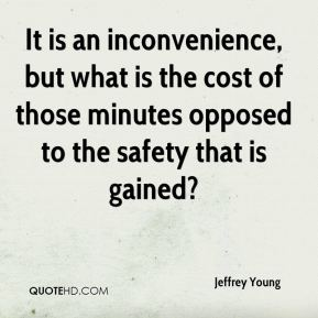 It is an inconvenience, but what is the cost of those minutes opposed to the safety that is gained?