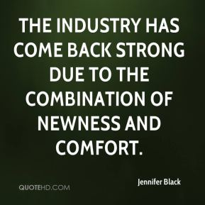Jennifer Black  - The industry has come back strong due to the combination of newness and comfort.