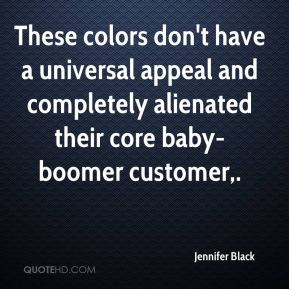 Jennifer Black  - These colors don't have a universal appeal and completely alienated their core baby-boomer customer.