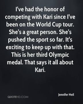 Jennifer Heil  - I've had the honor of competing with Kari since I've been on the World Cup tour. She's a great person. She's pushed the sport so far. It's exciting to keep up with that. This is her third Olympic medal. That says it all about Kari.