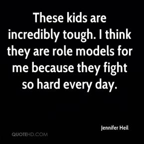 Jennifer Heil  - These kids are incredibly tough. I think they are role models for me because they fight so hard every day.
