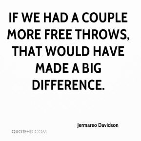 Jermareo Davidson  - If we had a couple more free throws, that would have made a big difference.