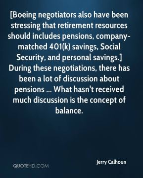 Jerry Calhoun  - [Boeing negotiators also have been stressing that retirement resources should includes pensions, company-matched 401(k) savings, Social Security, and personal savings.] During these negotiations, there has been a lot of discussion about pensions ... What hasn't received much discussion is the concept of balance.
