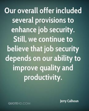 Jerry Calhoun  - Our overall offer included several provisions to enhance job security. Still, we continue to believe that job security depends on our ability to improve quality and productivity.