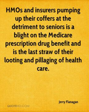 Jerry Flanagan  - HMOs and insurers pumping up their coffers at the detriment to seniors is a blight on the Medicare prescription drug benefit and is the last straw of their looting and pillaging of health care.