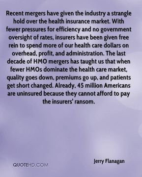 Jerry Flanagan  - Recent mergers have given the industry a strangle hold over the health insurance market. With fewer pressures for efficiency and no government oversight of rates, insurers have been given free rein to spend more of our health care dollars on overhead, profit, and administration. The last decade of HMO mergers has taught us that when fewer HMOs dominate the health care market, quality goes down, premiums go up, and patients get short changed. Already, 45 million Americans are uninsured because they cannot afford to pay the insurers' ransom.