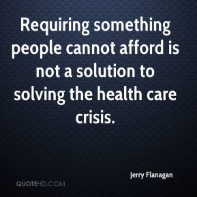 Jerry Flanagan  - Requiring something people cannot afford is not a solution to solving the health care crisis.