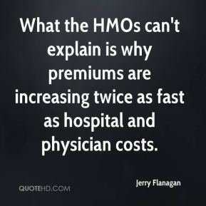 Jerry Flanagan  - What the HMOs can't explain is why premiums are increasing twice as fast as hospital and physician costs.