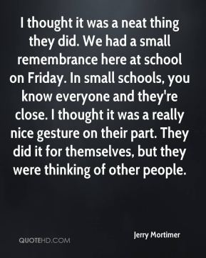 Jerry Mortimer  - I thought it was a neat thing they did. We had a small remembrance here at school on Friday. In small schools, you know everyone and they're close. I thought it was a really nice gesture on their part. They did it for themselves, but they were thinking of other people.