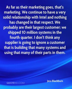 Jess Blackburn  - As far as their marketing goes, that's marketing. We continue to have a very solid relationship with Intel and nothing has changed in that respect. We probably are their largest customer; we shipped 10 million systems in the fourth quarter. I don't think any supplier is going to ignore a customer that is building that many systems and using that many of their parts in them.