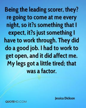 Jessica Dickson  - Being the leading scorer, they?re going to come at me every night, so it?s something that I expect, it?s just something I have to work through. They did do a good job. I had to work to get open, and it did affect me. My legs got a little tired; that was a factor.