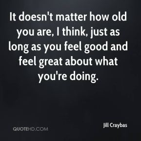 Jill Craybas  - It doesn't matter how old you are, I think, just as long as you feel good and feel great about what you're doing.
