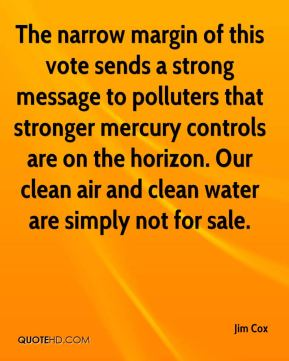 Jim Cox  - The narrow margin of this vote sends a strong message to polluters that stronger mercury controls are on the horizon. Our clean air and clean water are simply not for sale.