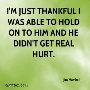 I'm just thankful I was able to hold on to him and he didn't get real hurt.