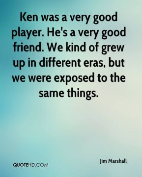 Jim Marshall  - Ken was a very good player. He's a very good friend. We kind of grew up in different eras, but we were exposed to the same things.