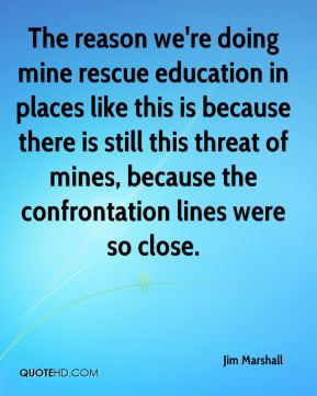 The reason we're doing mine rescue education in places like this is because there is still this threat of mines, because the confrontation lines were so close.
