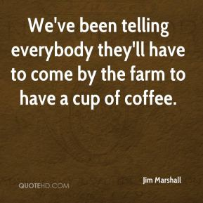 We've been telling everybody they'll have to come by the farm to have a cup of coffee.