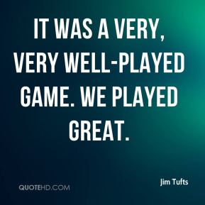 Jim Tufts  - It was a very, very well-played game. We played great.