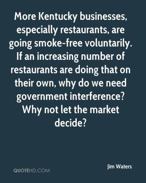 Jim Waters  - More Kentucky businesses, especially restaurants, are going smoke-free voluntarily. If an increasing number of restaurants are doing that on their own, why do we need government interference? Why not let the market decide?