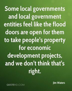 Jim Waters  - Some local governments and local government entities feel like the flood doors are open for them to take people's property for economic development projects, and we don't think that's right.