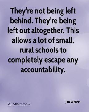 Jim Waters  - They're not being left behind. They're being left out altogether. This allows a lot of small, rural schools to completely escape any accountability.