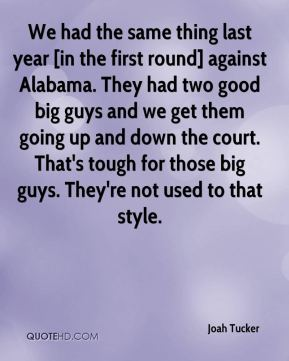 Joah Tucker  - We had the same thing last year [in the first round] against Alabama. They had two good big guys and we get them going up and down the court. That's tough for those big guys. They're not used to that style.