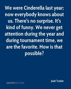 Joah Tucker  - We were Cinderella last year; now everybody knows about us. There's no surprise. It's kind of funny. We never get attention during the year and during tournament time, we are the favorite. How is that possible?