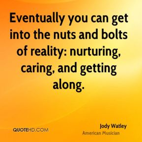 Eventually you can get into the nuts and bolts of reality: nurturing, caring, and getting along.