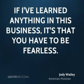 If I've learned anything in this business, it's that you have to be fearless.