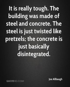 Joe Allbaugh  - It is really tough. The building was made of steel and concrete. The steel is just twisted like pretzels; the concrete is just basically disintegrated.