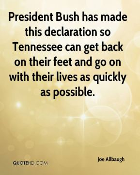Joe Allbaugh  - President Bush has made this declaration so Tennessee can get back on their feet and go on with their lives as quickly as possible.