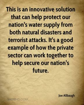 Joe Allbaugh  - This is an innovative solution that can help protect our nation's water supply from both natural disasters and terrorist attacks. It's a good example of how the private sector can work together to help secure our nation's future.