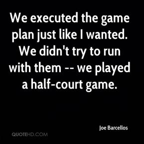 Joe Barcellos  - We executed the game plan just like I wanted. We didn't try to run with them -- we played a half-court game.
