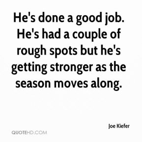 Joe Kiefer  - He's done a good job. He's had a couple of rough spots but he's getting stronger as the season moves along.