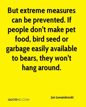 Joe Lewandowski  - But extreme measures can be prevented. If people don't make pet food, bird seed or garbage easily available to bears, they won't hang around.