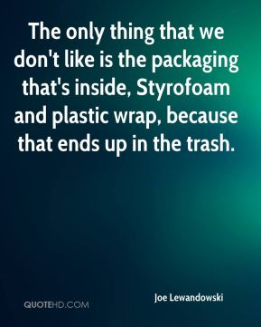 Joe Lewandowski  - The only thing that we don't like is the packaging that's inside, Styrofoam and plastic wrap, because that ends up in the trash.
