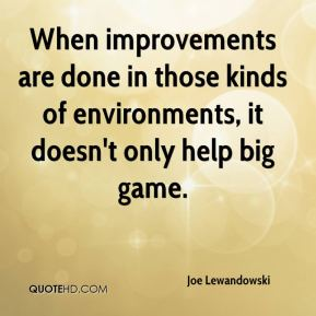 When improvements are done in those kinds of environments, it doesn't only help big game.