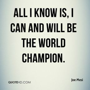 Joe Mesi  - All I know is, I can and will be the world champion.