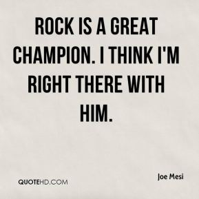 Joe Mesi  - Rock is a great champion. I think I'm right there with him.
